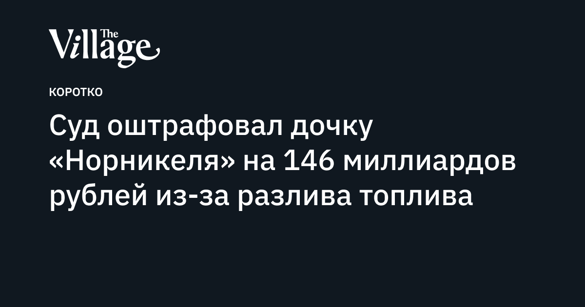 Суд оштрафовал дочку «Норникеля» на146миллиардов рублей из-за разлива топлива