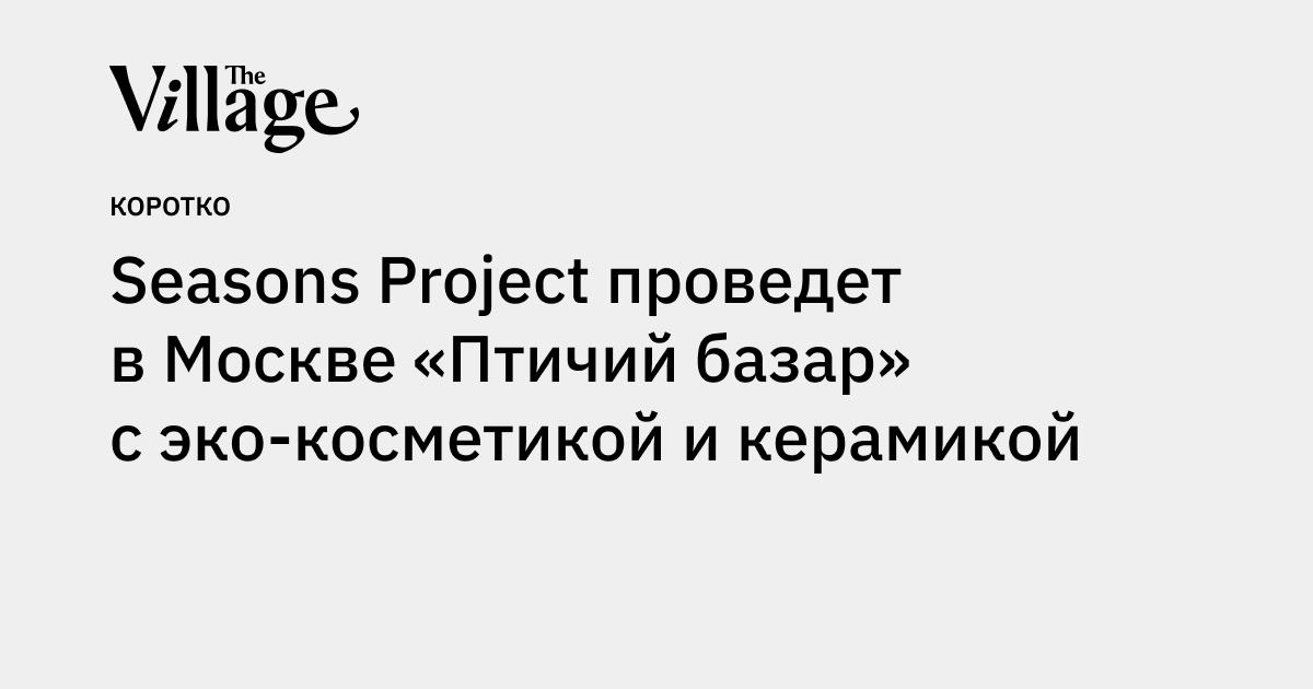 Seasons Project проведет вМоскве «Птичий базар» сэкокосметикой икерамикой
