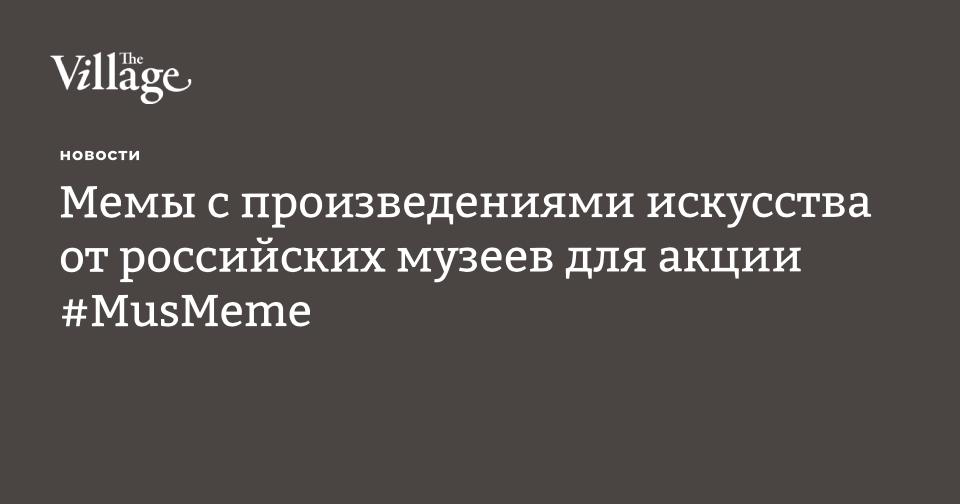 https://www.the-village.ru/village/city/news-city/322941-memy-s-proizvedeniyami-iskusstva-ot-rossiyskih-muzeev-dlya-aktsii-musmeme