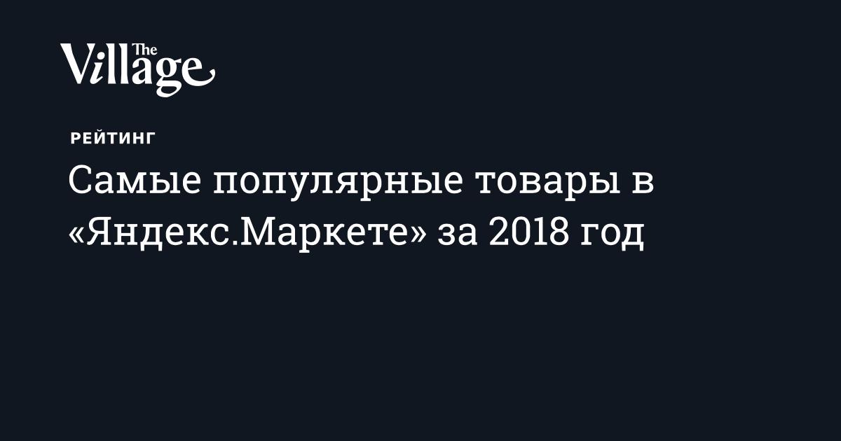 7693ac46da20 Самые популярные товары в «Яндекс.Маркете» в 2018 году — The Village