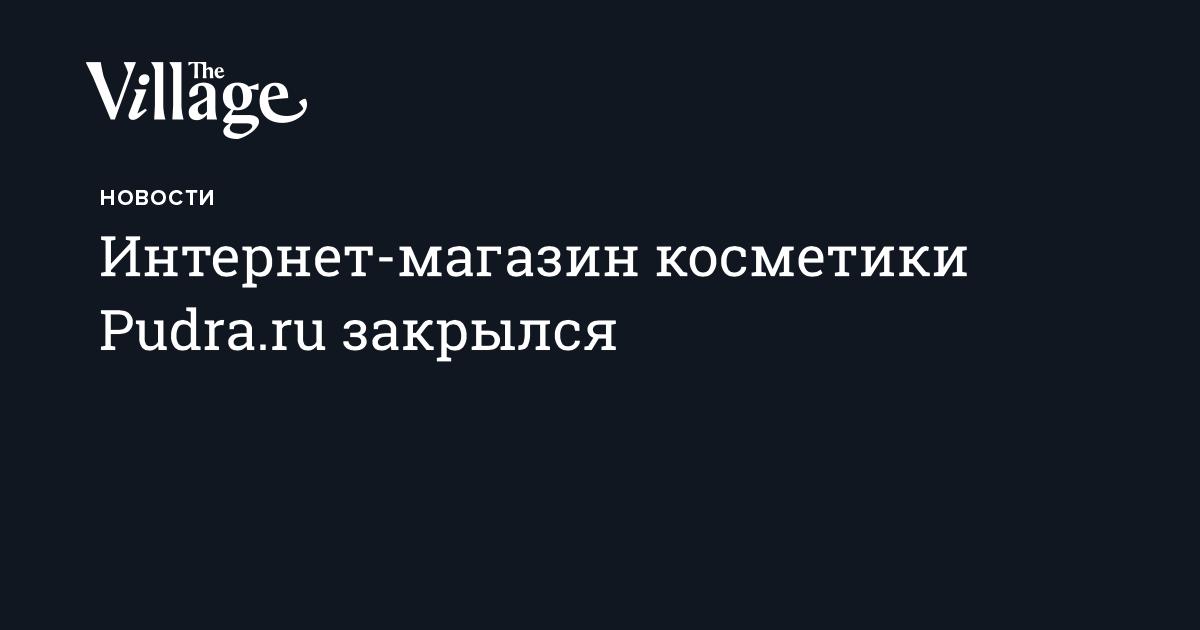 Интернет-магазин косметики Pudra.ru закрылся — The Village eb0280f9b87