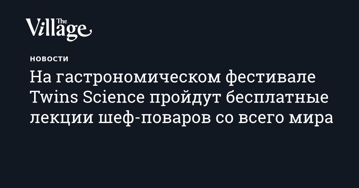 На гастрономическом фестивале Twins Science пройдут бесплатные лекции шеф-поваров со всего мира